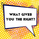 dialog bubble: What Gives You the Right?