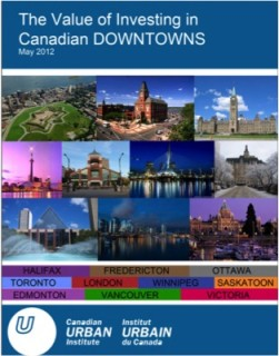 "Cover of The Canadian Urban Institute (CUI) ""Value of Investing in Canadian Downtowns"" report released in May 2012. The study is one of the first of its kind and could become an international model."